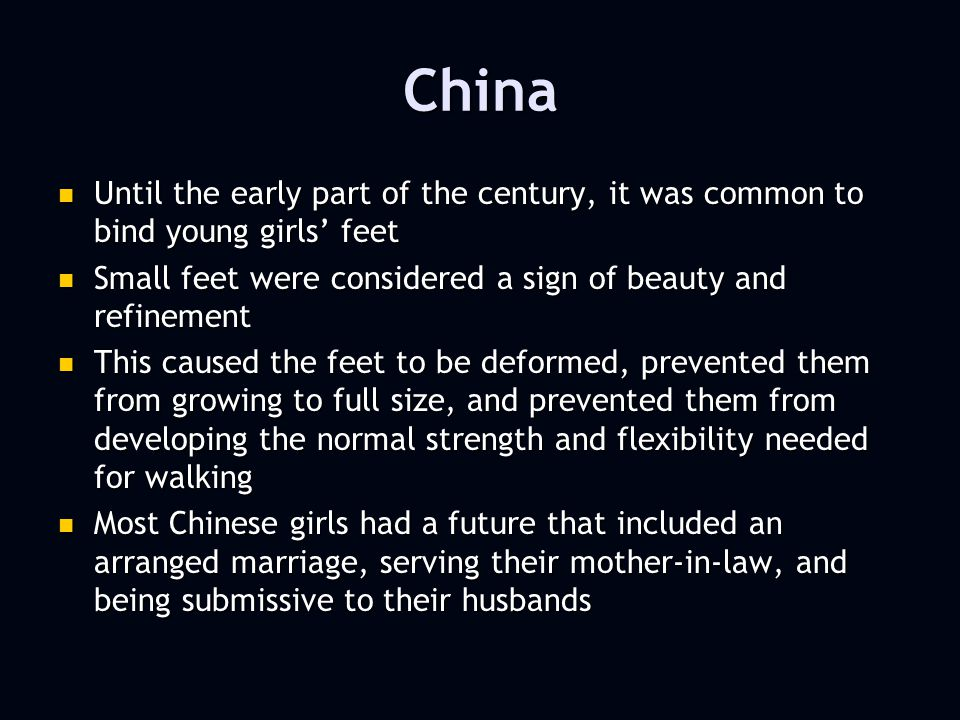 China Until the early part of the century, it was common to bind young girls feet Until the early part of the century, it was common to bind young girls feet Small feet were considered a sign of beauty and refinement Small feet were considered a sign of beauty and refinement This caused the feet to be deformed, prevented them from growing to full size, and prevented them from developing the normal strength and flexibility needed for walking This caused the feet to be deformed, prevented them from growing to full size, and prevented them from developing the normal strength and flexibility needed for walking Most Chinese girls had a future that included an arranged marriage, serving their mother-in-law, and being submissive to their husbands Most Chinese girls had a future that included an arranged marriage, serving their mother-in-law, and being submissive to their husbands