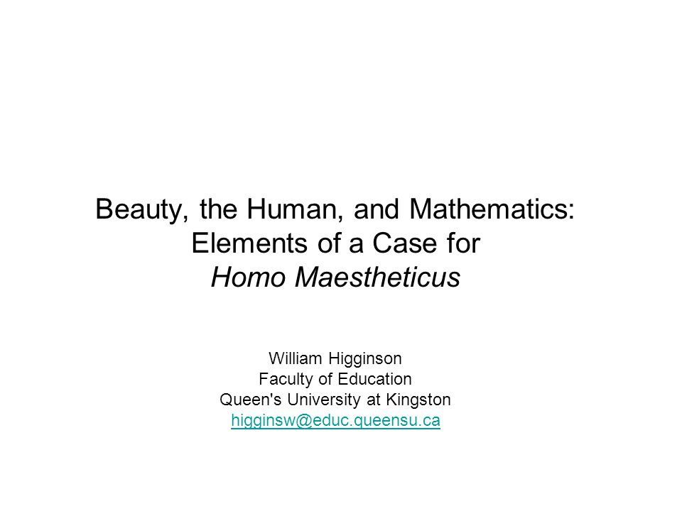 Beauty, the Human, and Mathematics: Elements of a Case for Homo Maestheticus William Higginson Faculty of Education Queen s University at Kingston higginsw@educ.queensu.ca higginsw@educ.queensu.ca