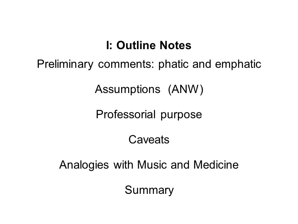 I: Outline Notes Preliminary comments: phatic and emphatic Assumptions (ANW) Professorial purpose Caveats Analogies with Music and Medicine Summary
