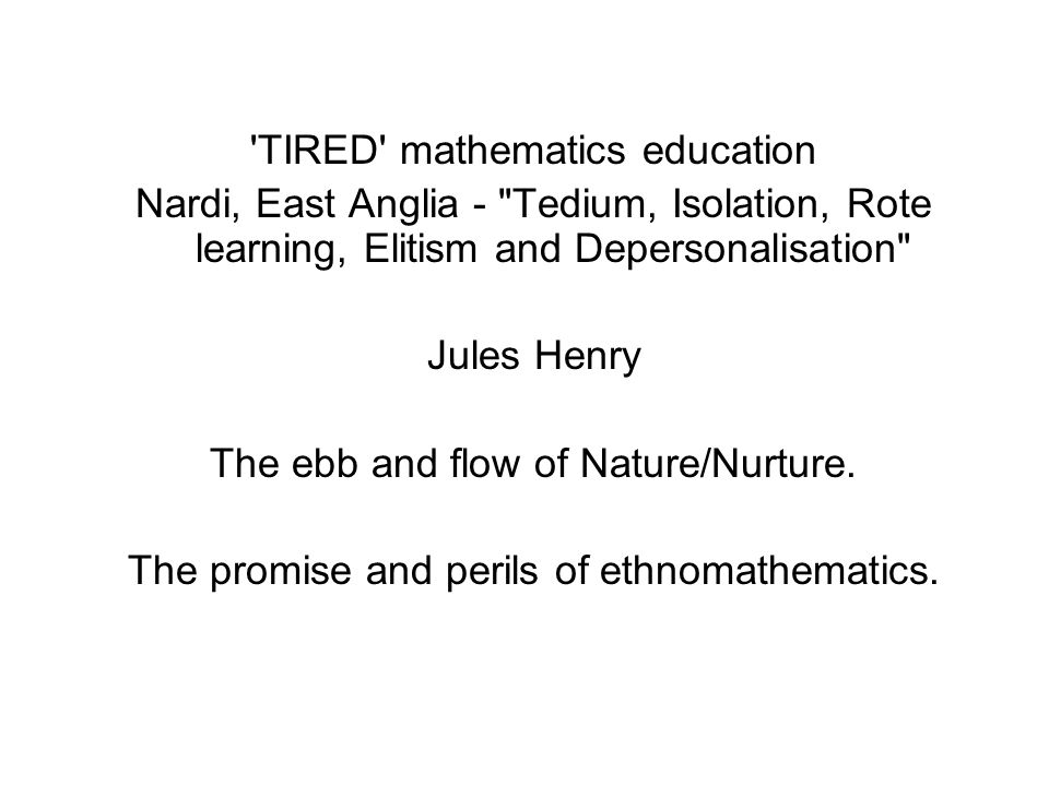 TIRED mathematics education Nardi, East Anglia - Tedium, Isolation, Rote learning, Elitism and Depersonalisation Jules Henry The ebb and flow of Nature/Nurture.