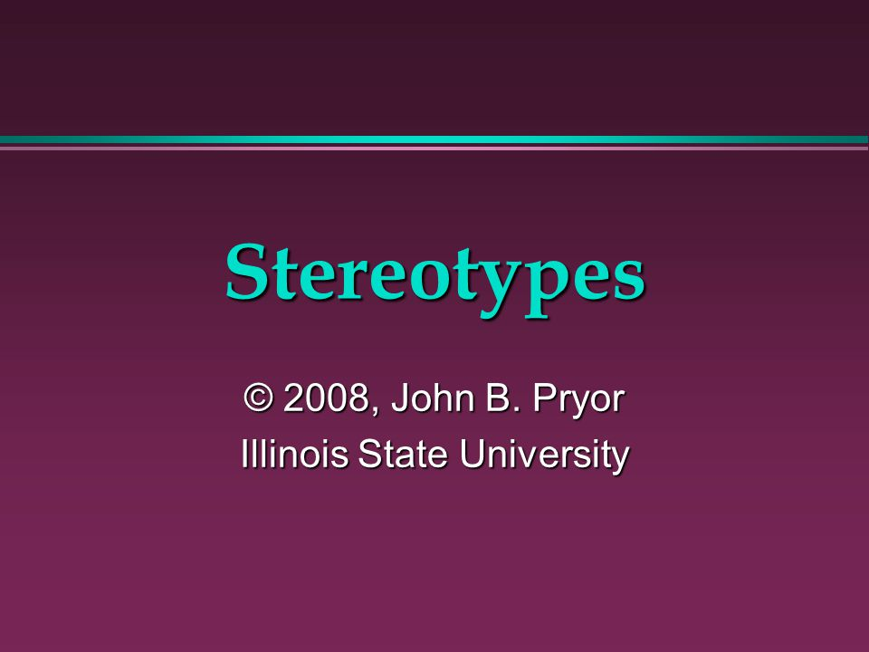Stereotypes © 2008, John B. Pryor Illinois State University