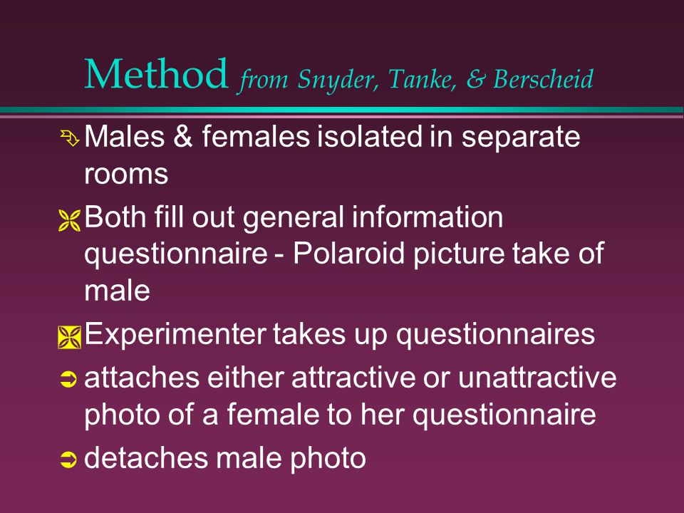 Method from Snyder, Tanke, & Berscheid Males & females isolated in separate rooms Both fill out general information questionnaire - Polaroid picture take of male Experimenter takes up questionnaires attaches either attractive or unattractive photo of a female to her questionnaire detaches male photo