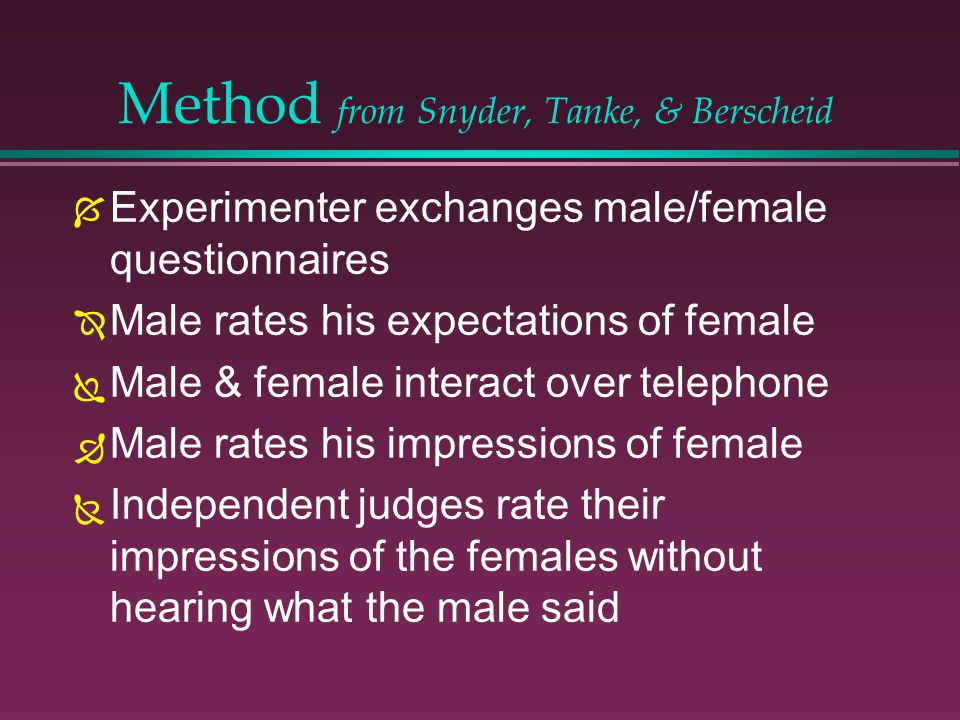 Method from Snyder, Tanke, & Berscheid Experimenter exchanges male/female questionnaires Male rates his expectations of female Male & female interact over telephone Male rates his impressions of female Independent judges rate their impressions of the females without hearing what the male said
