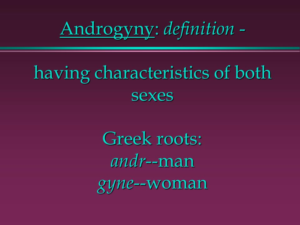 Androgyny: definition - having characteristics of both sexes Greek roots: andr --man gyne --woman