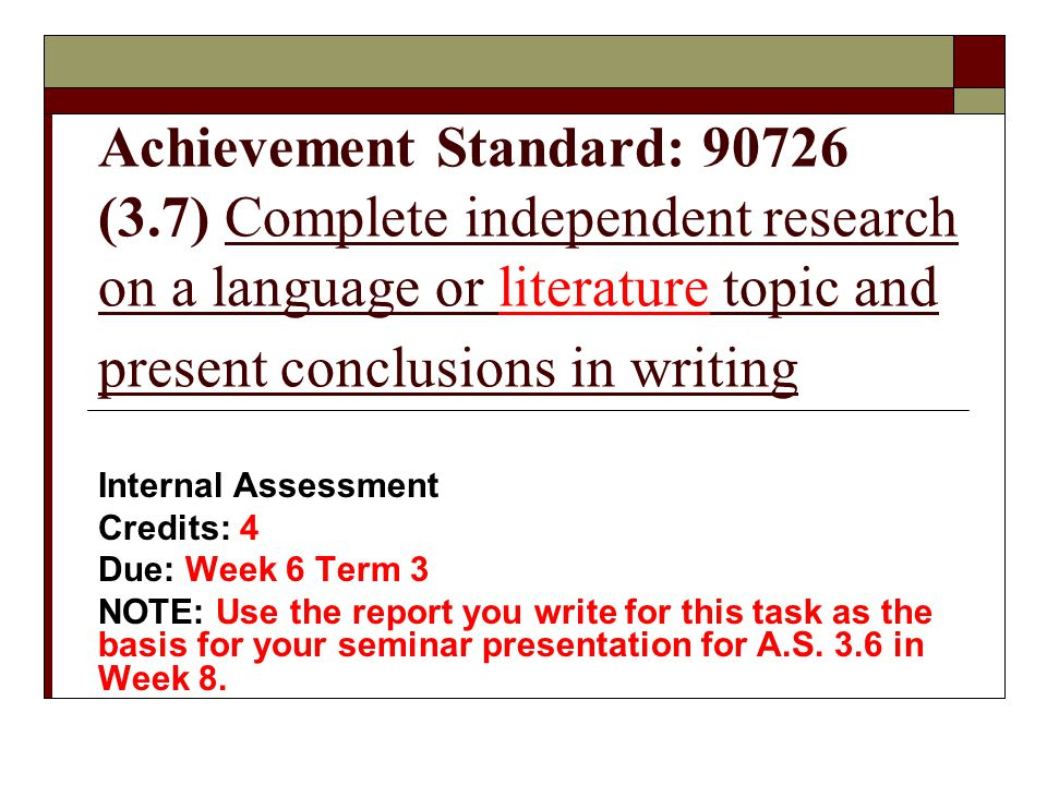 Achievement Standard: 90726 (3.7) Complete independent research on a language or literature topic and present conclusions in writing Internal Assessment Credits: 4 Due: Week 6 Term 3 NOTE: Use the report you write for this task as the basis for your seminar presentation for A.S.