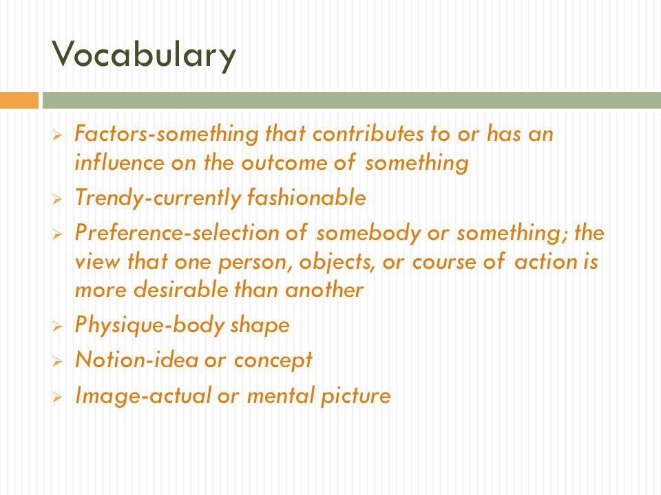 Vocabulary Factors-something that contributes to or has an influence on the outcome of something Trendy-currently fashionable Preference-selection of somebody or something; the view that one person, objects, or course of action is more desirable than another Physique-body shape Notion-idea or concept Image-actual or mental picture