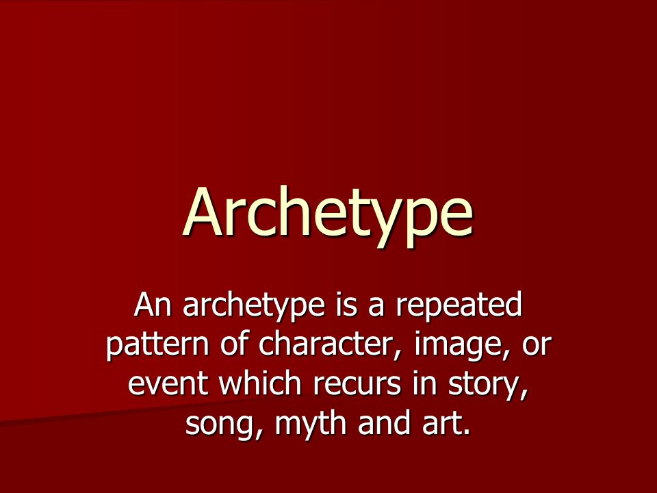 Archetype An archetype is a repeated pattern of character, image, or event which recurs in story, song, myth and art.