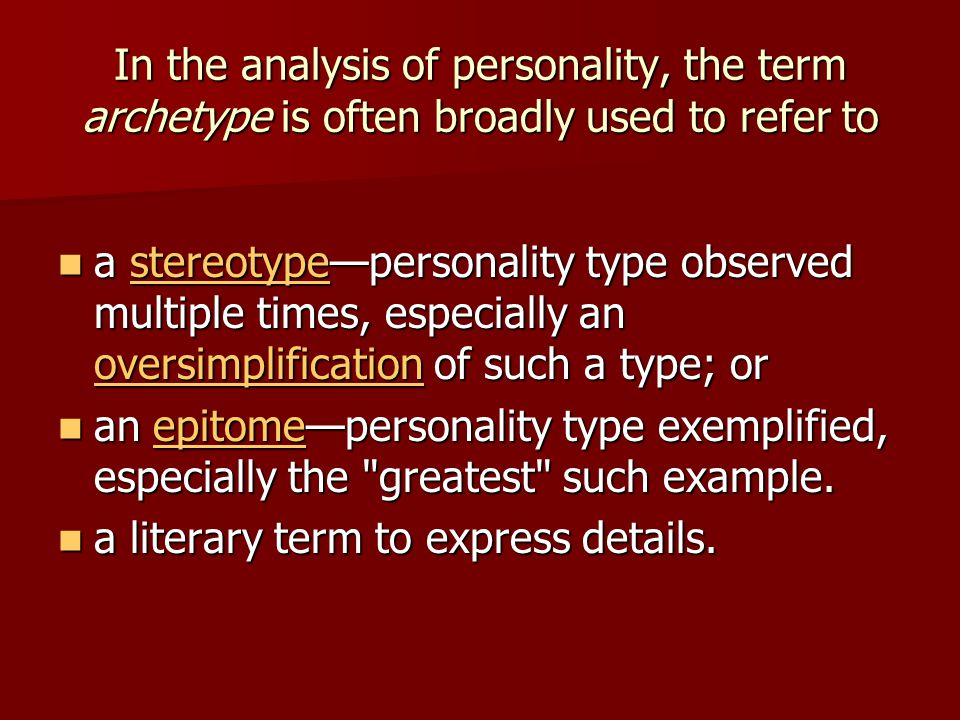 In the analysis of personality, the term archetype is often broadly used to refer to a stereotypepersonality type observed multiple times, especially an oversimplification of such a type; or a stereotypepersonality type observed multiple times, especially an oversimplification of such a type; orstereotype oversimplificationstereotype oversimplification an epitomepersonality type exemplified, especially the greatest such example.
