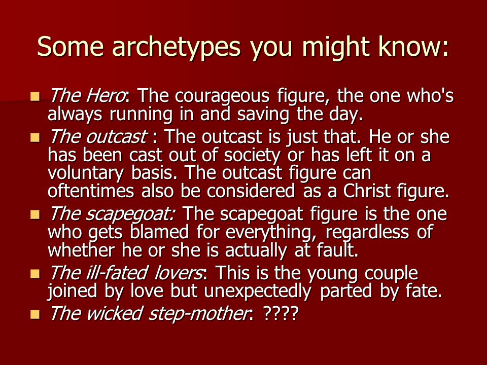 Some archetypes you might know: The Hero: The courageous figure, the one who s always running in and saving the day.