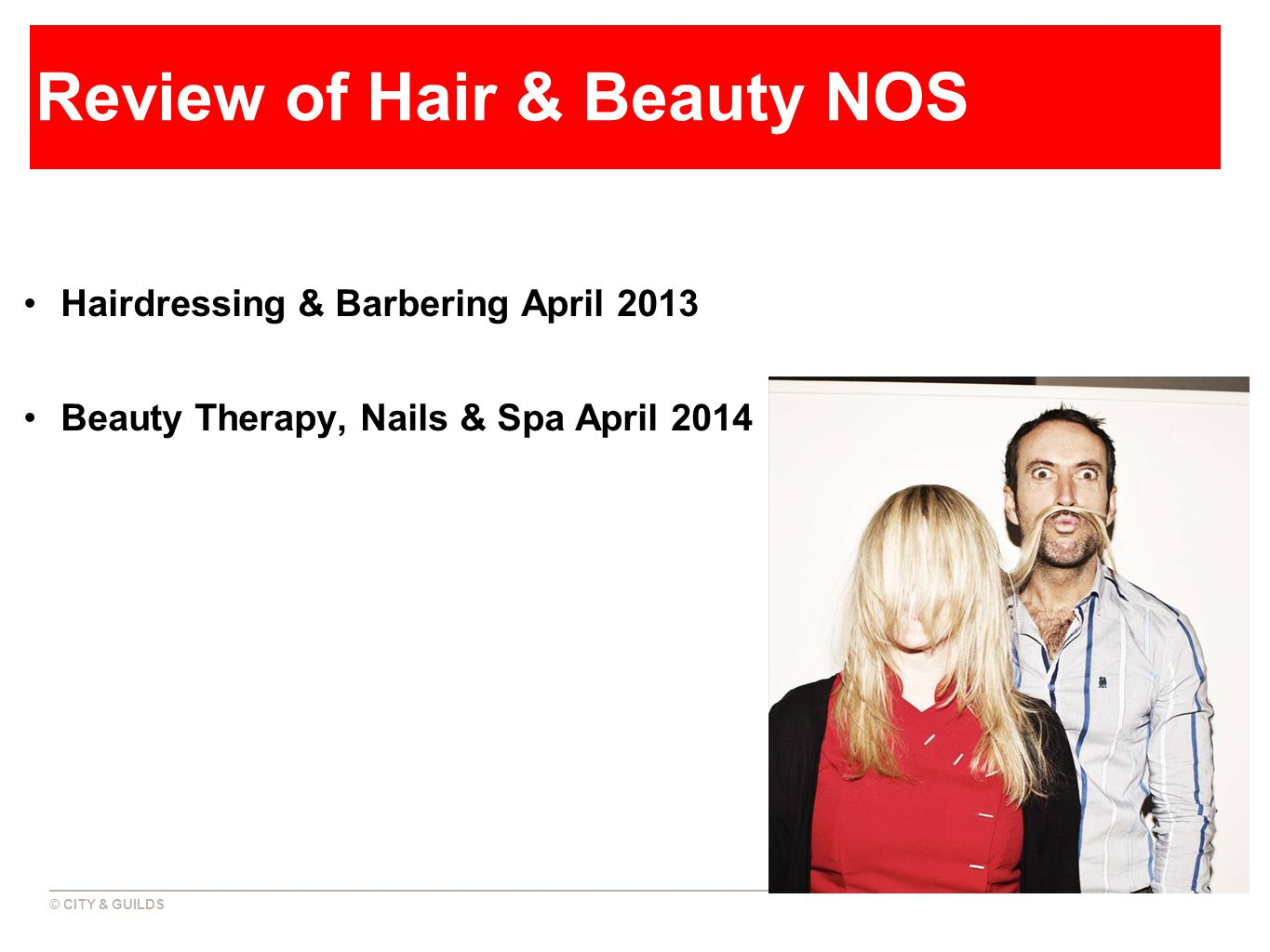 © CITY & GUILDS Review of Hair & Beauty NOS Hairdressing & Barbering April 2013 Beauty Therapy, Nails & Spa April 2014