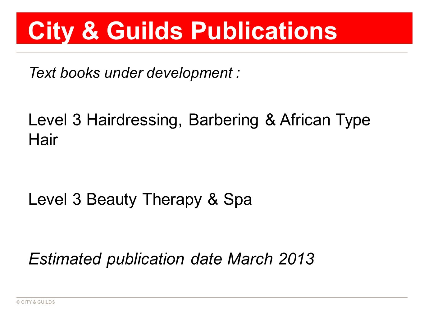 © CITY & GUILDS City & Guilds Publications Text books under development : Level 3 Hairdressing, Barbering & African Type Hair Level 3 Beauty Therapy & Spa Estimated publication date March 2013