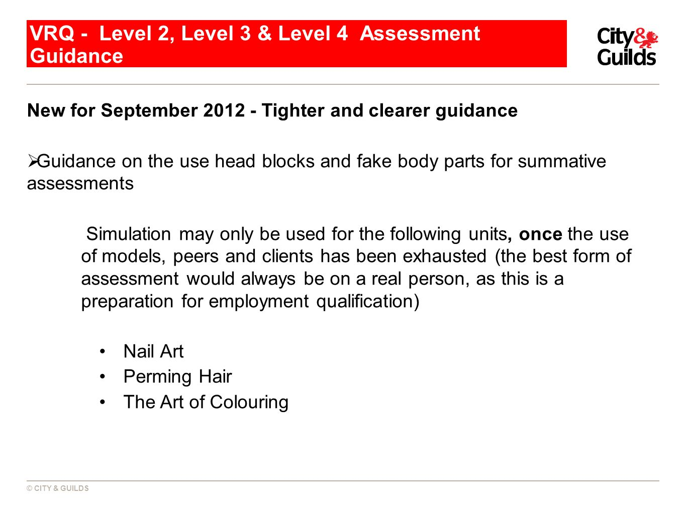 © CITY & GUILDS VRQ - Level 2, Level 3 & Level 4 Assessment Guidance New for September 2012 - Tighter and clearer guidance Guidance on the use head blocks and fake body parts for summative assessments Simulation may only be used for the following units, once the use of models, peers and clients has been exhausted (the best form of assessment would always be on a real person, as this is a preparation for employment qualification) Nail Art Perming Hair The Art of Colouring