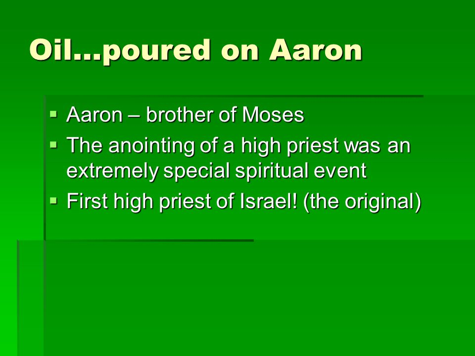Oil…poured on Aaron Aaron – brother of Moses Aaron – brother of Moses The anointing of a high priest was an extremely special spiritual event The anointing of a high priest was an extremely special spiritual event First high priest of Israel.