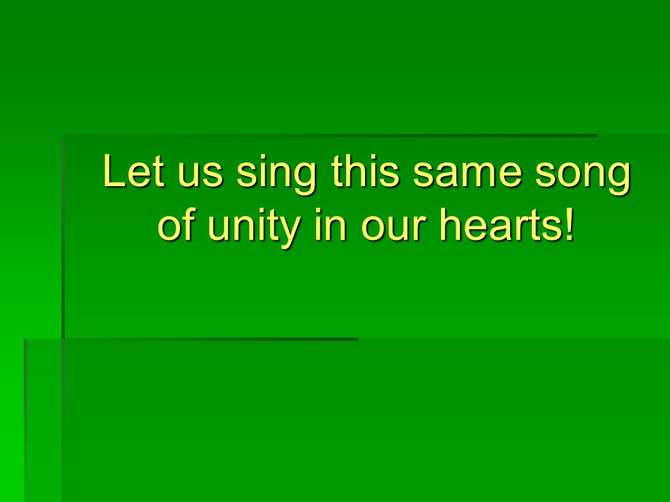 Let us sing this same song of unity in our hearts!