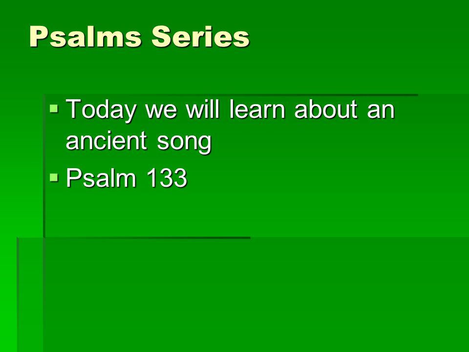 Psalms Series Today we will learn about an ancient song Today we will learn about an ancient song Psalm 133 Psalm 133