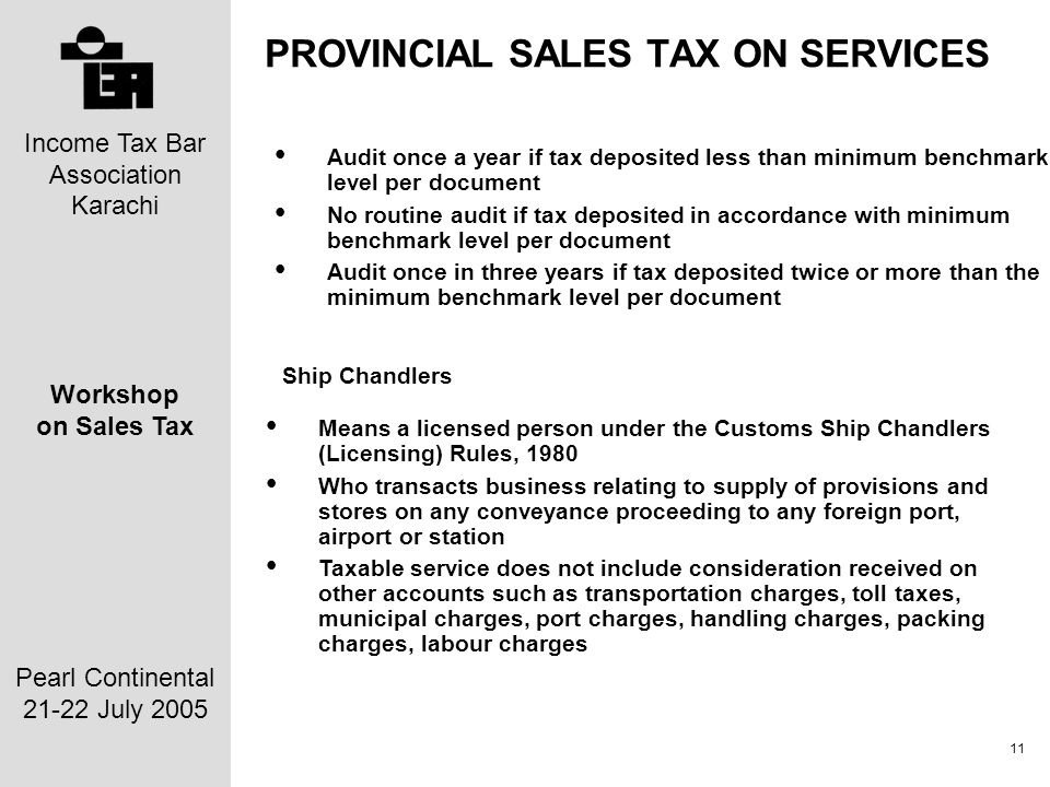 Income Tax Bar Association Karachi Workshop on Sales Tax Pearl Continental 21-22 July 2005 11 PROVINCIAL SALES TAX ON SERVICES Audit once a year if tax deposited less than minimum benchmark level per document No routine audit if tax deposited in accordance with minimum benchmark level per document Audit once in three years if tax deposited twice or more than the minimum benchmark level per document Ship Chandlers Means a licensed person under the Customs Ship Chandlers (Licensing) Rules, 1980 Who transacts business relating to supply of provisions and stores on any conveyance proceeding to any foreign port, airport or station Taxable service does not include consideration received on other accounts such as transportation charges, toll taxes, municipal charges, port charges, handling charges, packing charges, labour charges