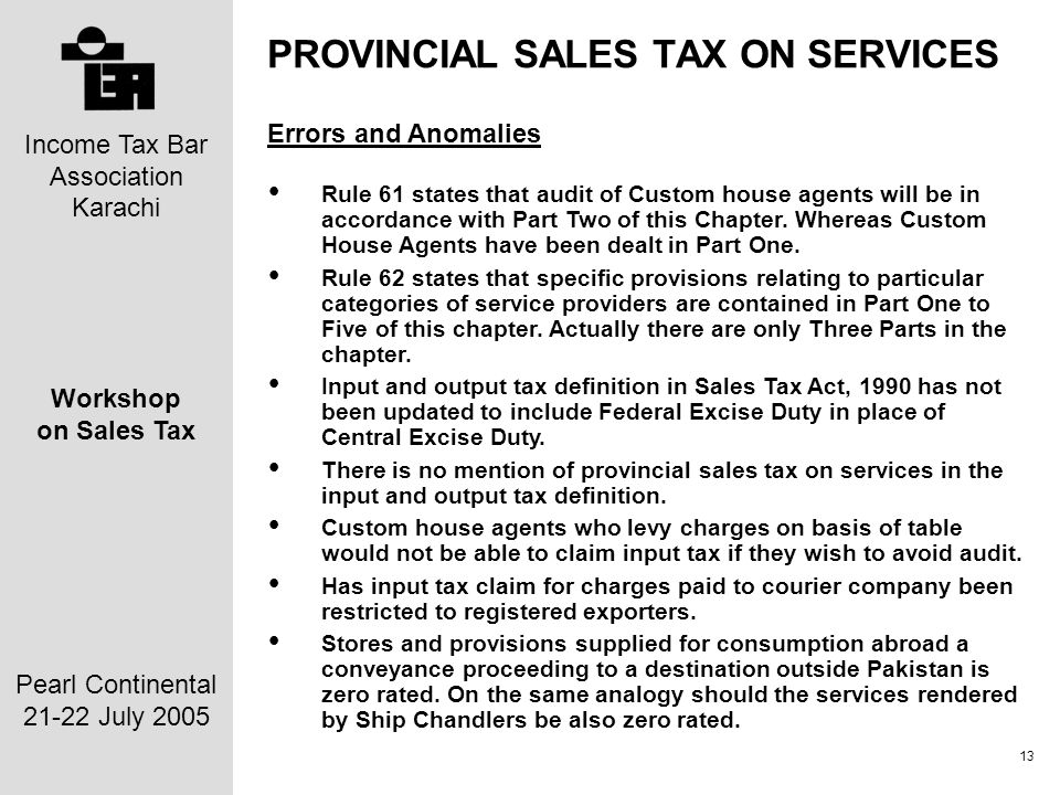 Income Tax Bar Association Karachi Workshop on Sales Tax Pearl Continental 21-22 July 2005 13 PROVINCIAL SALES TAX ON SERVICES Errors and Anomalies Rule 61 states that audit of Custom house agents will be in accordance with Part Two of this Chapter.