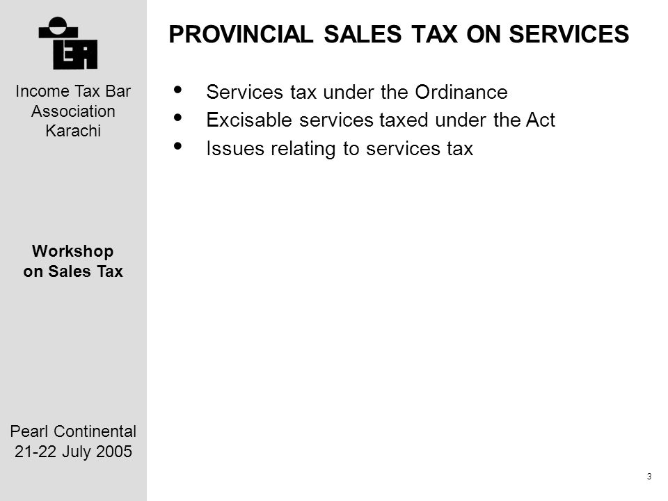 Income Tax Bar Association Karachi Workshop on Sales Tax Pearl Continental 21-22 July 2005 3 PROVINCIAL SALES TAX ON SERVICES Services tax under the Ordinance Excisable services taxed under the Act Issues relating to services tax