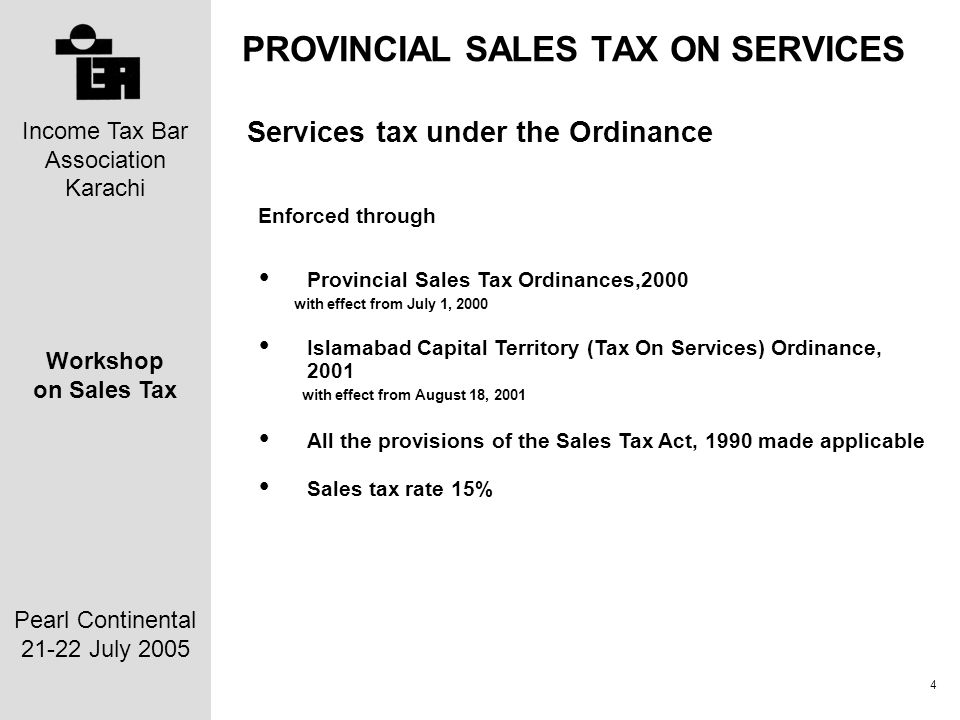 Income Tax Bar Association Karachi Workshop on Sales Tax Pearl Continental 21-22 July 2005 4 PROVINCIAL SALES TAX ON SERVICES Services tax under the Ordinance Enforced through Provincial Sales Tax Ordinances,2000 with effect from July 1, 2000 Islamabad Capital Territory (Tax On Services) Ordinance, 2001 with effect from August 18, 2001 All the provisions of the Sales Tax Act, 1990 made applicable Sales tax rate 15%