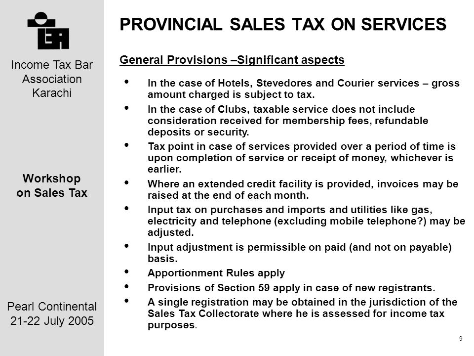 Income Tax Bar Association Karachi Workshop on Sales Tax Pearl Continental 21-22 July 2005 9 PROVINCIAL SALES TAX ON SERVICES General Provisions –Significant aspects In the case of Hotels, Stevedores and Courier services – gross amount charged is subject to tax.