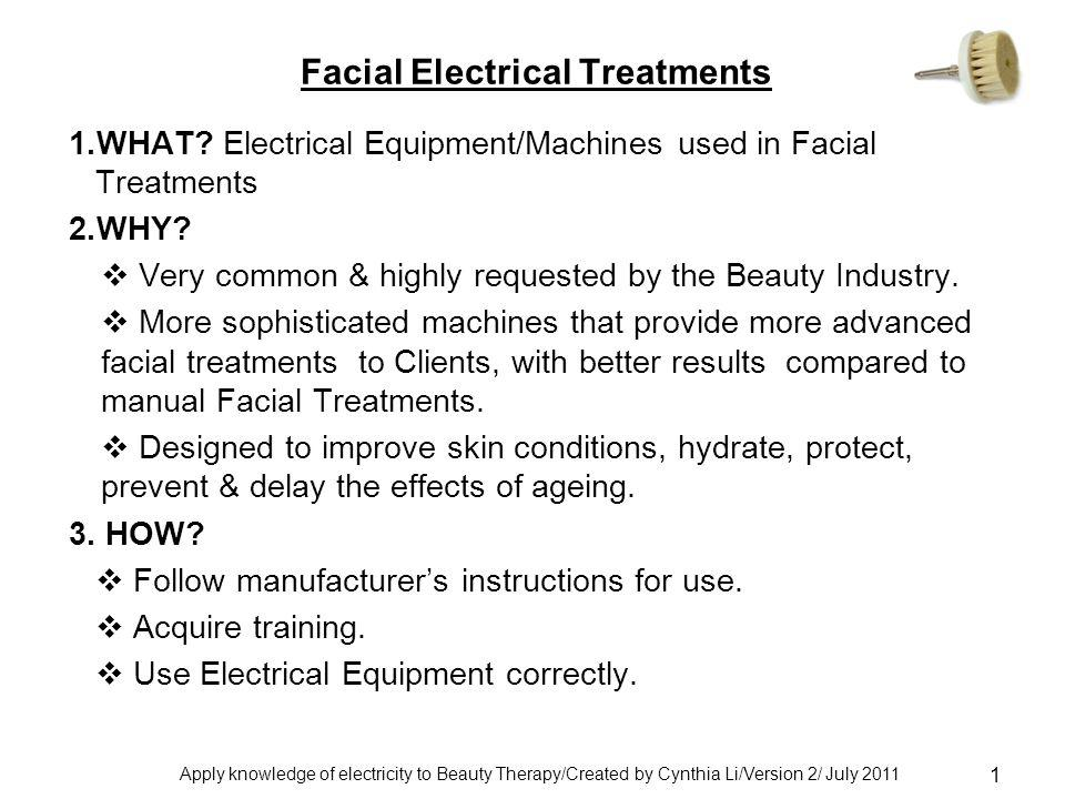 Apply knowledge of electricity to Beauty Therapy/Created by Cynthia Li/Version 2/ July 2011 1 Facial Electrical Treatments 1.WHAT.