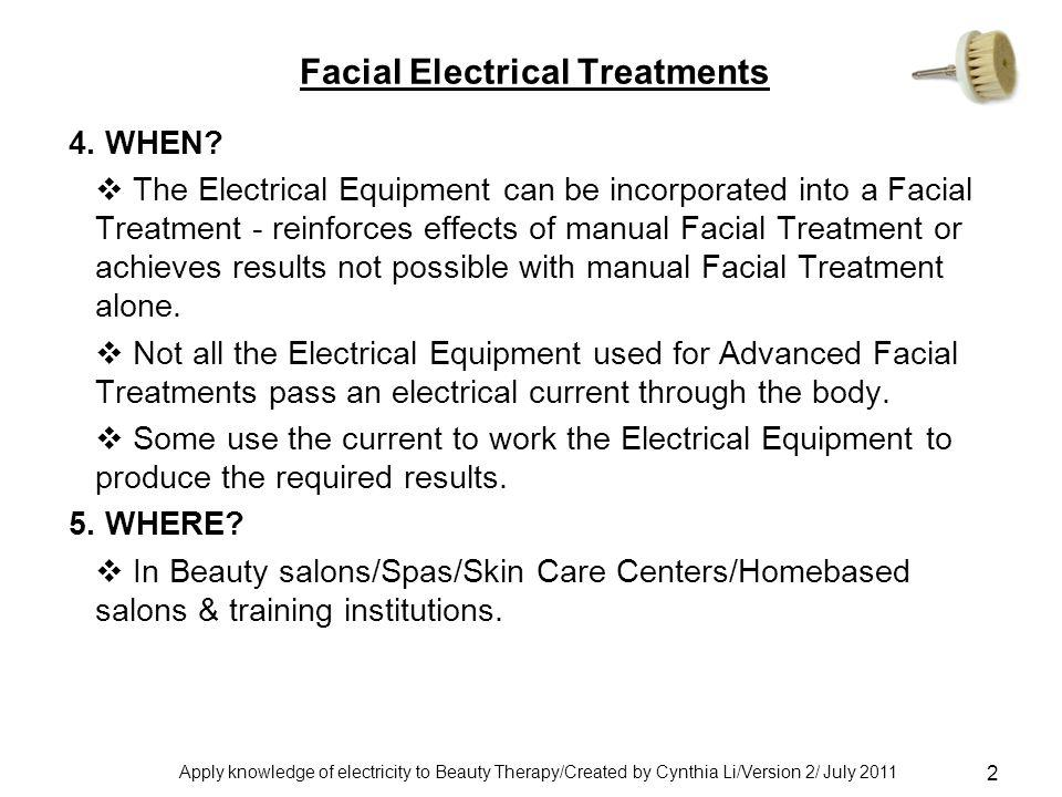 Apply knowledge of electricity to Beauty Therapy/Created by Cynthia Li/Version 2/ July 2011 2 Facial Electrical Treatments 4.