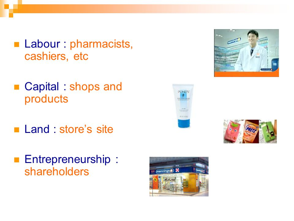 Labour : pharmacists, cashiers, etc Capital : shops and products Land : stores site Entrepreneurship : shareholders