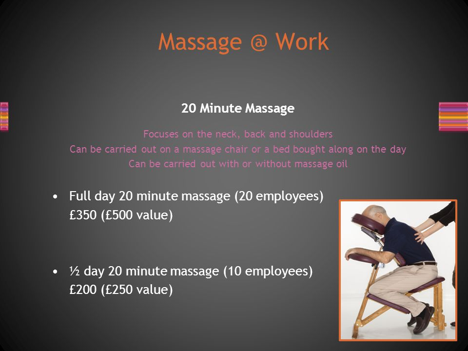 20 Minute Massage Focuses on the neck, back and shoulders Can be carried out on a massage chair or a bed bought along on the day Can be carried out with or without massage oil Full day 20 minute massage (20 employees) £350 (£500 value) ½ day 20 minute massage (10 employees) £200 (£250 value) Massage @ Work