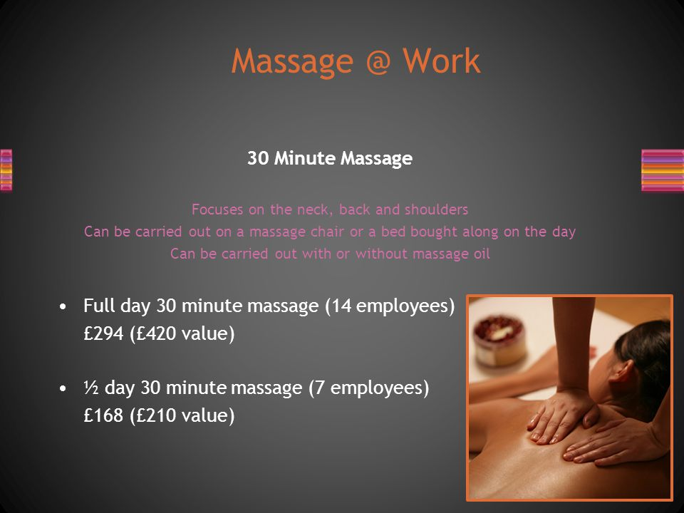 30 Minute Massage Focuses on the neck, back and shoulders Can be carried out on a massage chair or a bed bought along on the day Can be carried out with or without massage oil Full day 30 minute massage (14 employees) £294 (£420 value) ½ day 30 minute massage (7 employees) £168 (£210 value) Massage @ Work