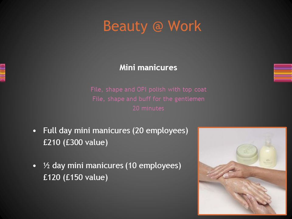 Mini manicures File, shape and OPI polish with top coat File, shape and buff for the gentlemen 20 minutes Full day mini manicures (20 employees) £210 (£300 value) ½ day mini manicures (10 employees) £120 (£150 value) Beauty @ Work