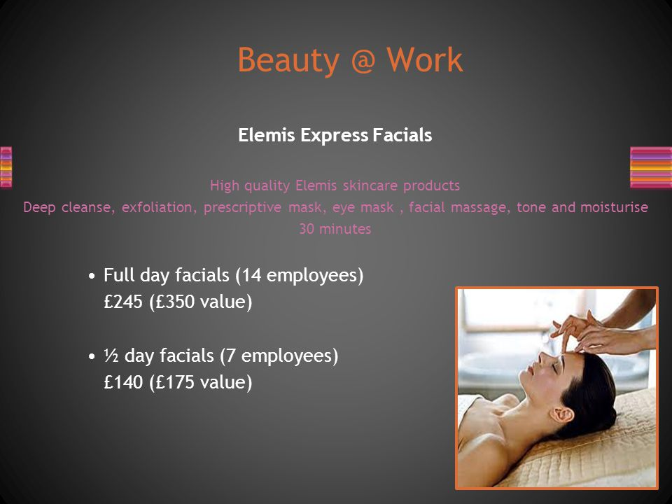 Elemis Express Facials High quality Elemis skincare products Deep cleanse, exfoliation, prescriptive mask, eye mask, facial massage, tone and moisturise 30 minutes Full day facials (14 employees) £245 (£350 value) ½ day facials (7 employees) £140 (£175 value) Beauty @ Work