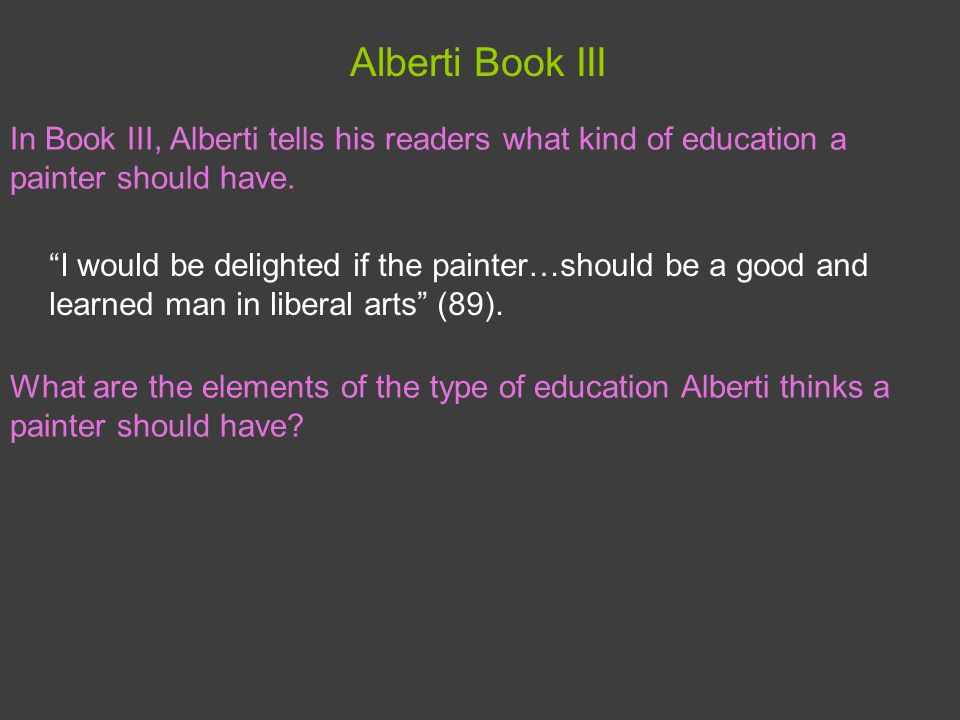 Alberti Book III I would be delighted if the painter…should be a good and learned man in liberal arts (89).
