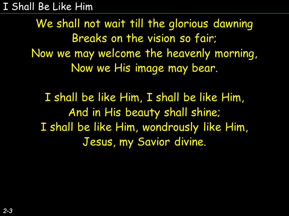 I Shall Be Like Him 2-3 We shall not wait till the glorious dawning Breaks on the vision so fair; Now we may welcome the heavenly morning, Now we His image may bear.