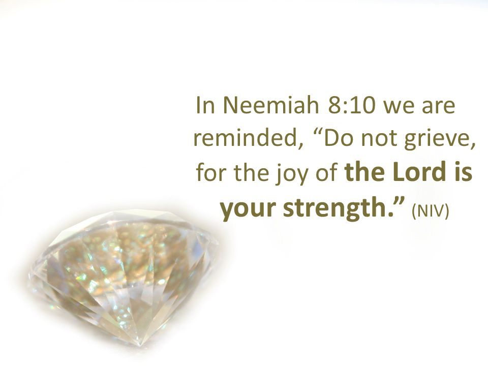 In Neemiah 8:10 we are reminded, Do not grieve, for the joy of the Lord is your strength. (NIV)