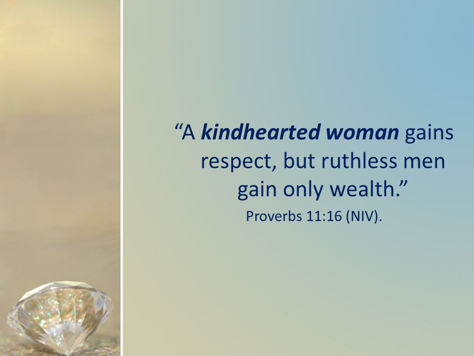 A kindhearted woman gains respect, but ruthless men gain only wealth. Proverbs 11:16 (NIV).