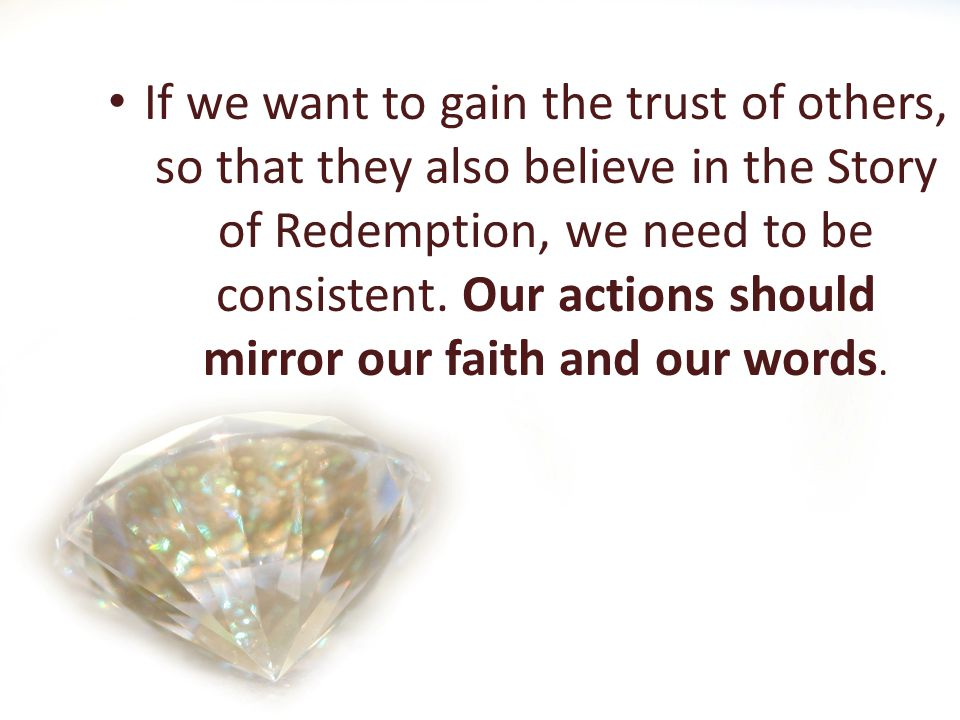 If we want to gain the trust of others, so that they also believe in the Story of Redemption, we need to be consistent.