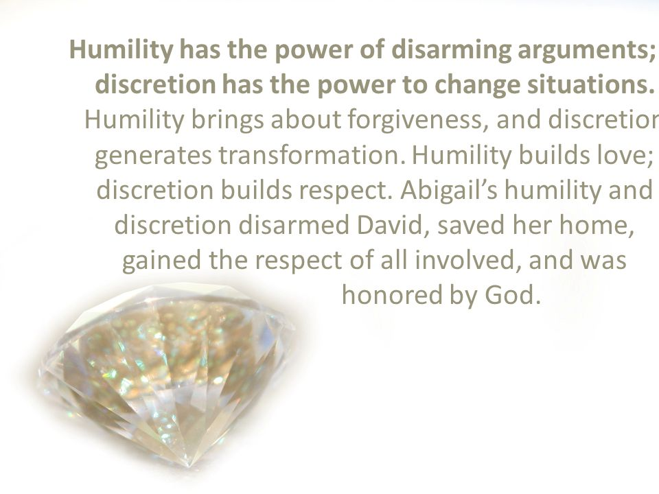 Humility has the power of disarming arguments; discretion has the power to change situations.