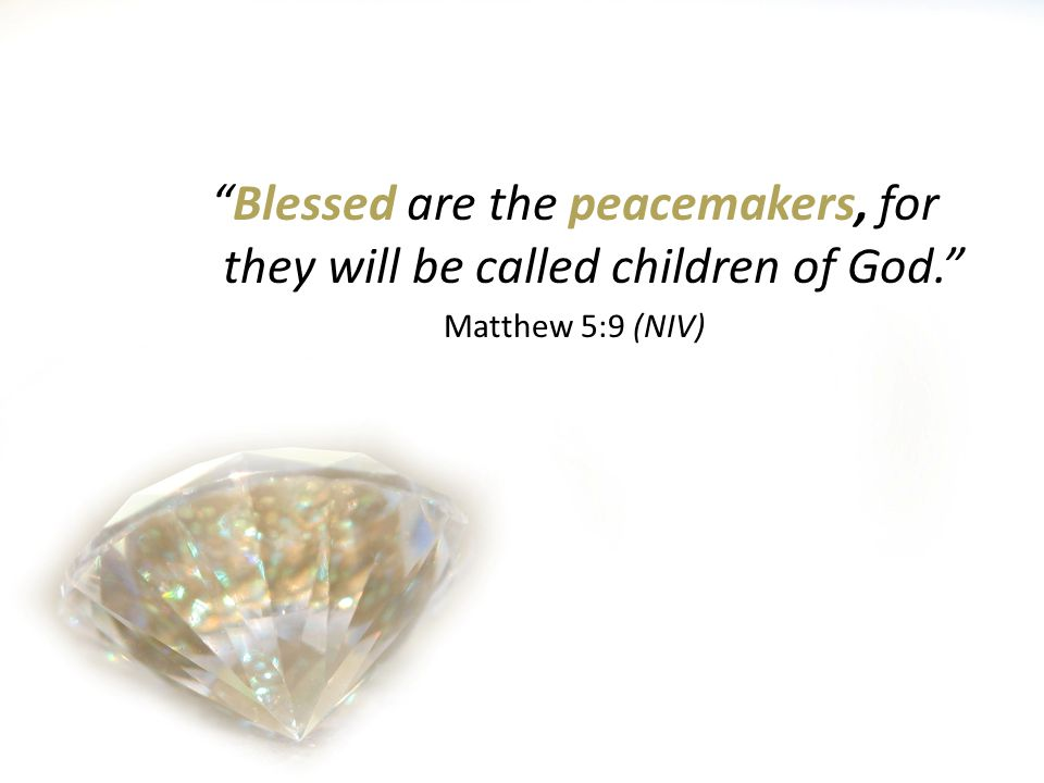 Blessed are the peacemakers, for they will be called children of God. Matthew 5:9 (NIV)