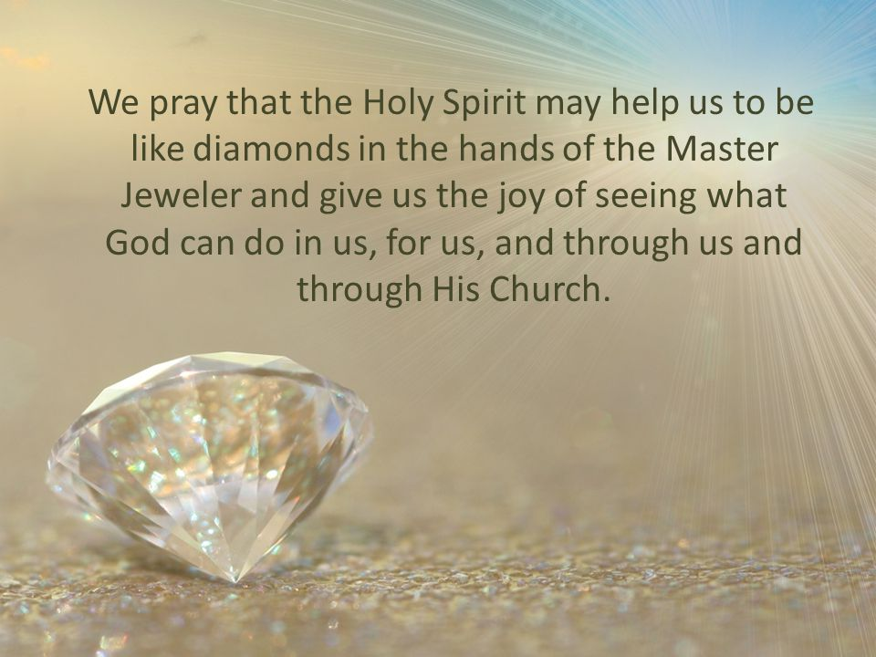 We pray that the Holy Spirit may help us to be like diamonds in the hands of the Master Jeweler and give us the joy of seeing what God can do in us, for us, and through us and through His Church.