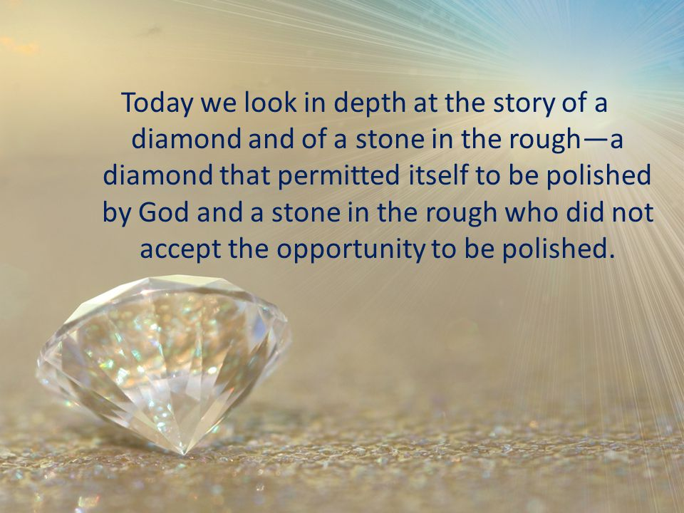 Today we look in depth at the story of a diamond and of a stone in the rougha diamond that permitted itself to be polished by God and a stone in the rough who did not accept the opportunity to be polished.