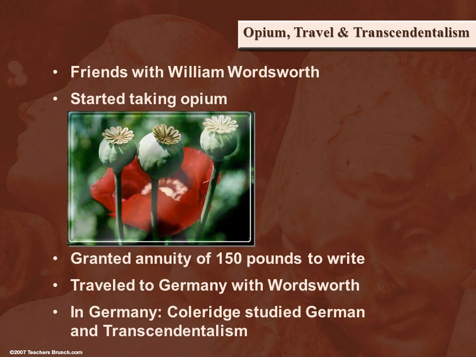 Opium, Travel & Transcendentalism Friends with William Wordsworth Started taking opium Granted annuity of 150 pounds to write Traveled to Germany with Wordsworth In Germany: Coleridge studied German and Transcendentalism