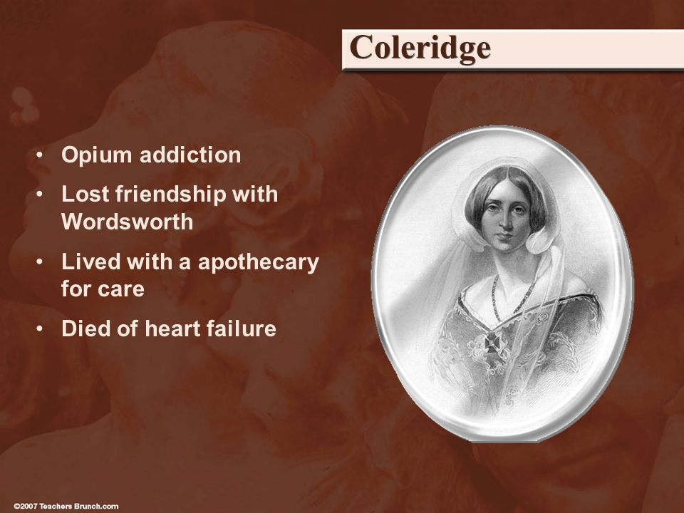 Coleridge Opium addiction Lost friendship with Wordsworth Lived with a apothecary for care Died of heart failure