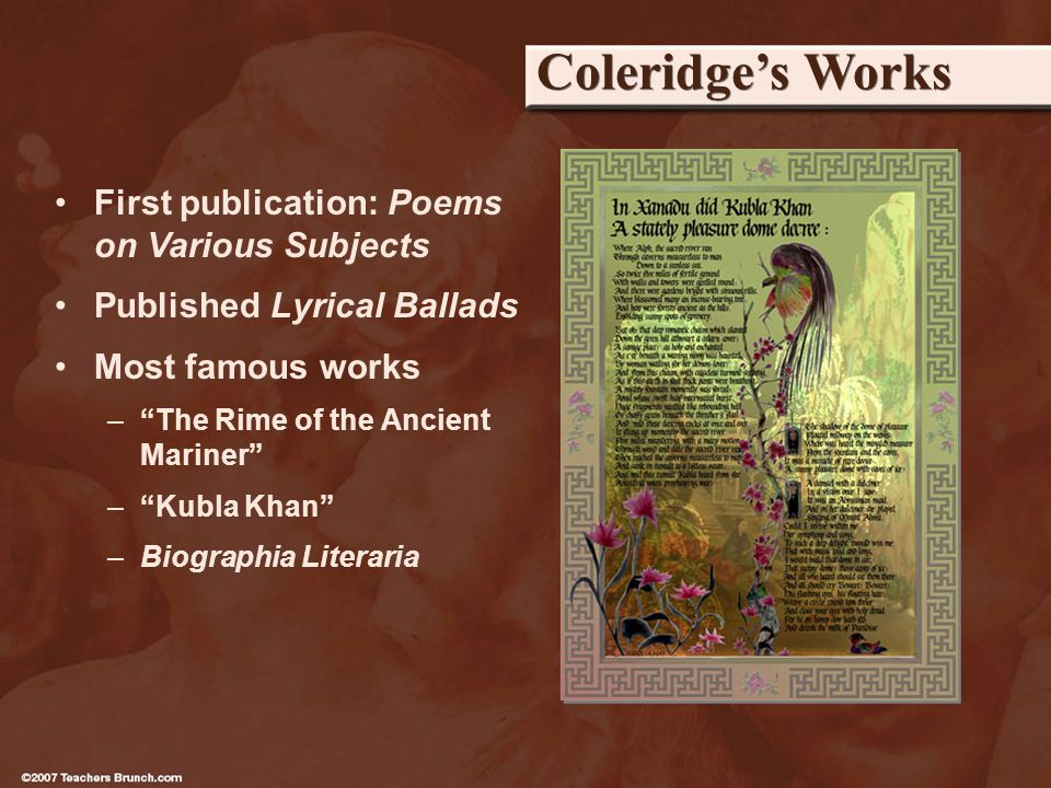 Coleridges Works First publication: Poems on Various Subjects Published Lyrical Ballads Most famous works –The Rime of the Ancient Mariner –Kubla Khan –Biographia Literaria