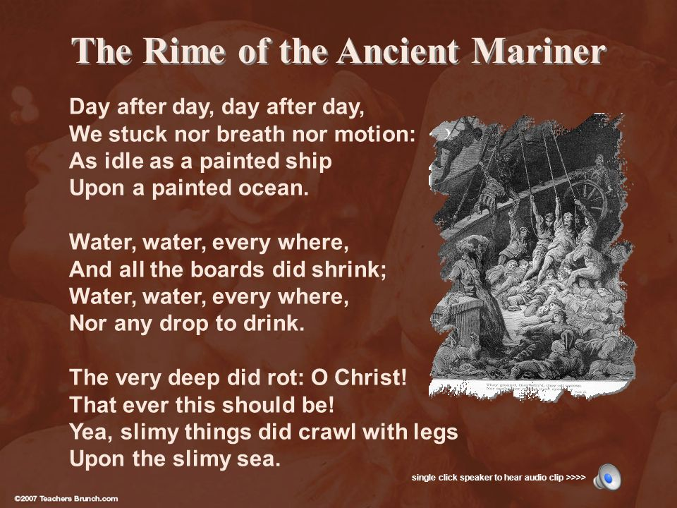 The Rime of the Ancient Mariner Day after day, day after day, We stuck nor breath nor motion: As idle as a painted ship Upon a painted ocean.