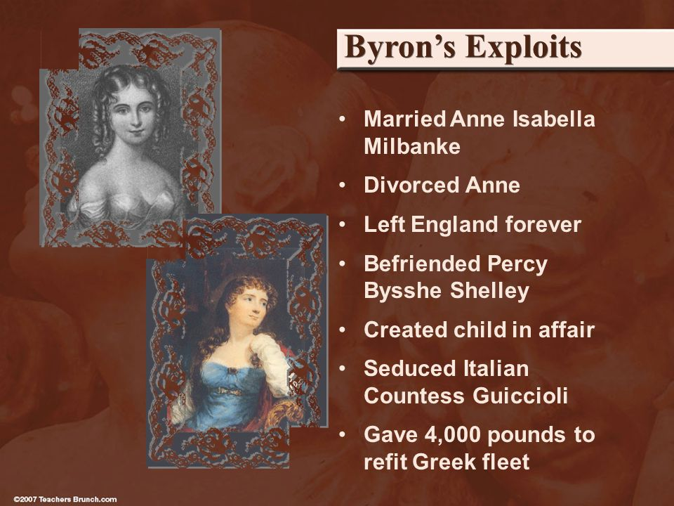 Byrons Exploits Married Anne Isabella Milbanke Divorced Anne Left England forever Befriended Percy Bysshe Shelley Created child in affair Seduced Italian Countess Guiccioli Gave 4,000 pounds to refit Greek fleet