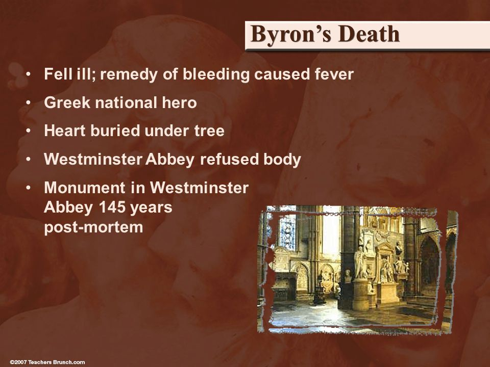 Byrons Death Fell ill; remedy of bleeding caused fever Greek national hero Heart buried under tree Westminster Abbey refused body Monument in Westminster Abbey 145 years post-mortem