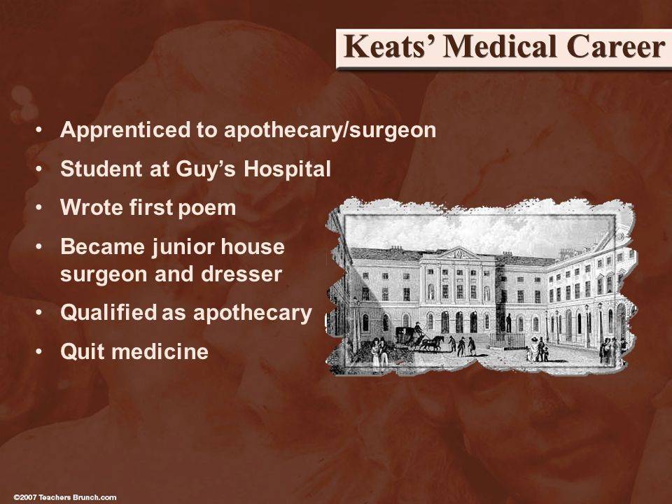 Keats Medical Career Apprenticed to apothecary/surgeon Student at Guys Hospital Wrote first poem Became junior house surgeon and dresser Qualified as apothecary Quit medicine