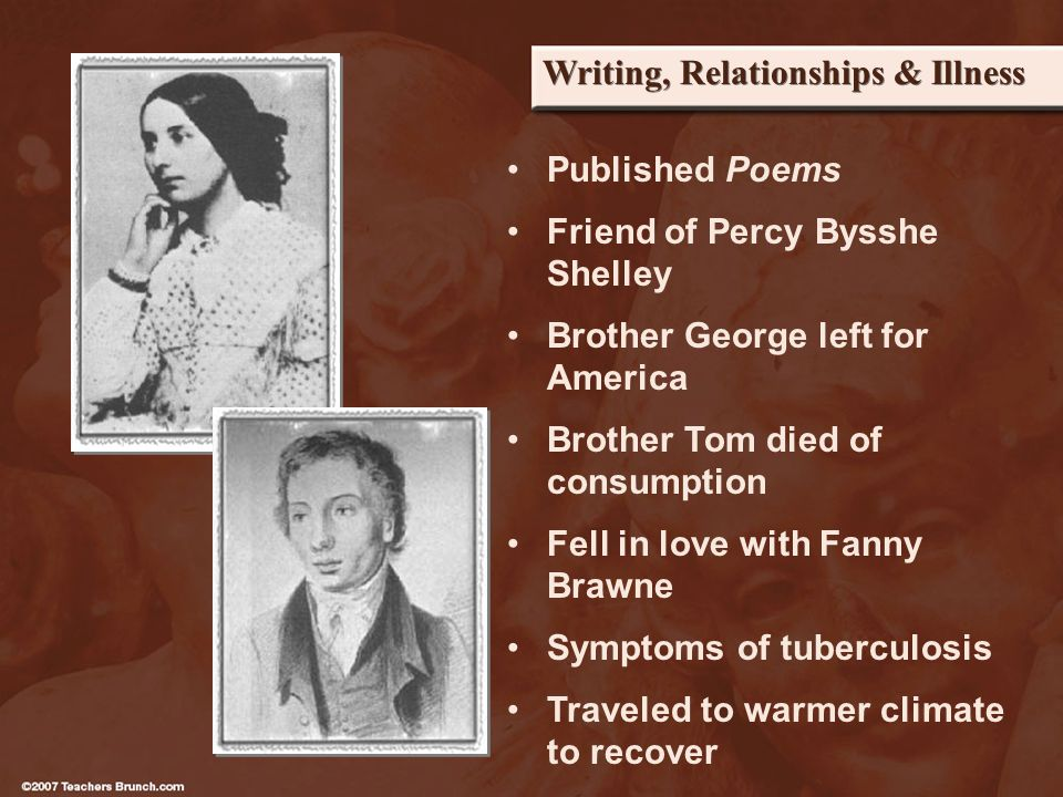 Writing, Relationships & Illness Published Poems Friend of Percy Bysshe Shelley Brother George left for America Brother Tom died of consumption Fell in love with Fanny Brawne Symptoms of tuberculosis Traveled to warmer climate to recover