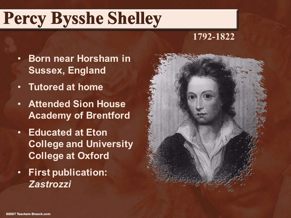 Born near Horsham in Sussex, England Tutored at home Attended Sion House Academy of Brentford Educated at Eton College and University College at Oxford First publication: Zastrozzi Percy Bysshe Shelley 1792-1822