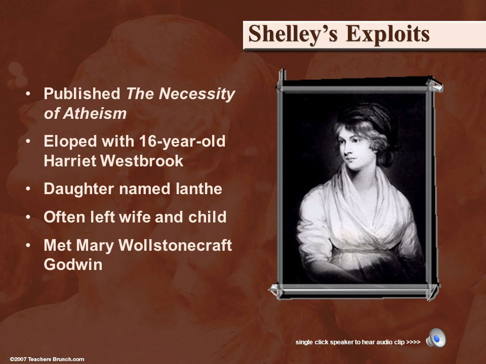 Shelleys Exploits Published The Necessity of Atheism Eloped with 16-year-old Harriet Westbrook Daughter named Ianthe Often left wife and child Met Mary Wollstonecraft Godwin single click speaker to hear audio clip >>>>